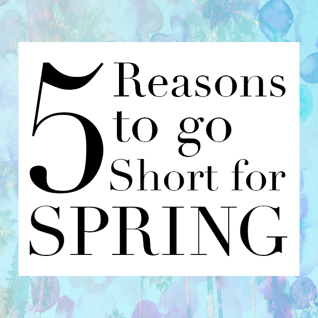 5 Reasons to Go Short for Spring